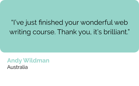 Andy Wildman, Australian University Australia: I've just finished your wonderful web content writing and copy writing course. Thank you, it's brilliant.