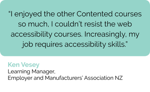 Ken Vesey learning manager in NZ: web accessibility course review: I loved the other Contented courses so much, I couldn't resist to Diploma in Accessible Content. Web accessibility is part of my job as a learning and development manager more and more.