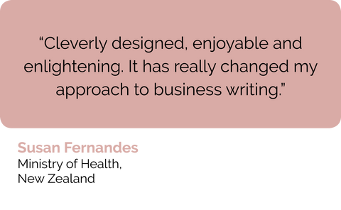 Susan Fernandes NZ: Contented course in how to write business reports, business proposals and business emails really changed my thinking and approach to business writing