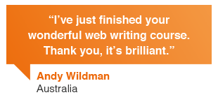 Andy Wildman, Australian University Australia: I've just finished your wonderful web content writing course. Thank you, it's brilliant.