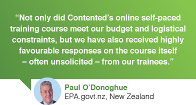 Not only did Contented.com's online self-paced training course meet our budget and logistical constraints, but we have also received highly favourable responses on the course itself – often unsolicited – from our trainees, Paul O'Donoghue, intranet project manager, EPA.govt.nz