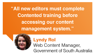 Lyndy Rol, Web Content Manager, Government of South Australia: All web writers must complete Contented online training writing courses before accessing our web content management system.