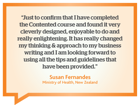 This online business writing course was really enjoyable and enlightening. I have changed my thinking and approach to business writing, quote from Susan Fernandes, Ministry of Health, New Zealand