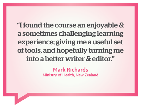 This online business writing course gave me a useful set of writing tools, turning me into a better writer and editor, quote from Mark Richards, Ministry of Health, New Zealand