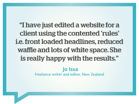 I have just edited a website using the Contented web writing rules and my client is very happy, quote from Jo Issa, freelance copywriter, New Zealand