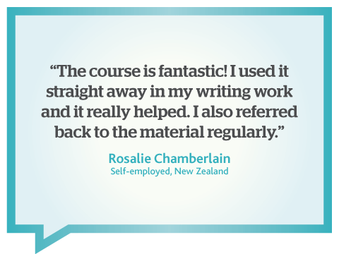 This online business writing course is fantastic. I used it straight away in my writing work, quote from Rosalie Chamberlain, freelancer, New Zealand