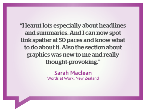 I learned lots from this online web writing course especially about writing web headlines, page summaries and avoiding link splatter. This course is very thought-provoking. Quote from Sarah MacLean, New Zealand