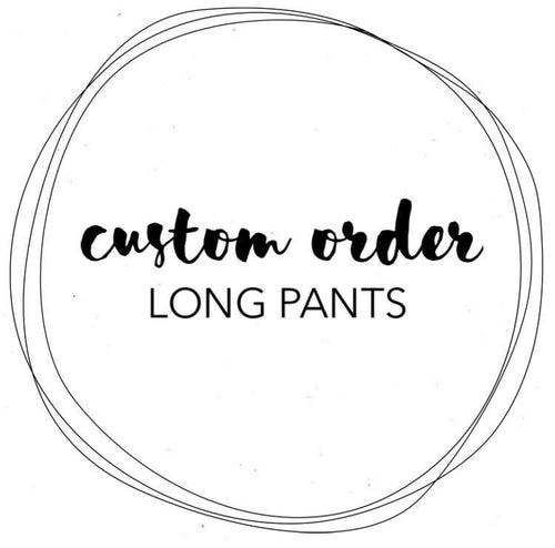 CUSTOM ORDER - LONG PANTS