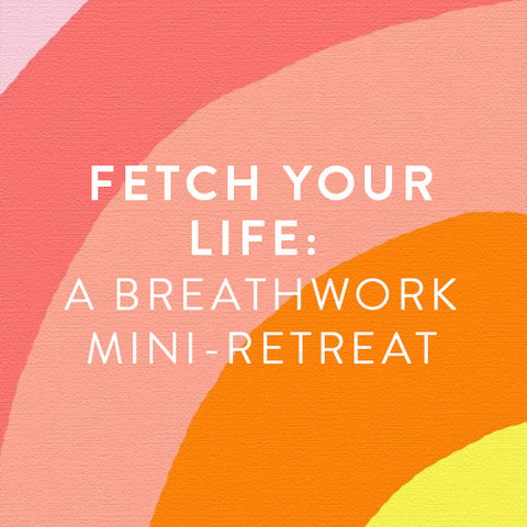 Saturday, May 18th -- Fetch Your Life: A Breathwork Mini-Retreat