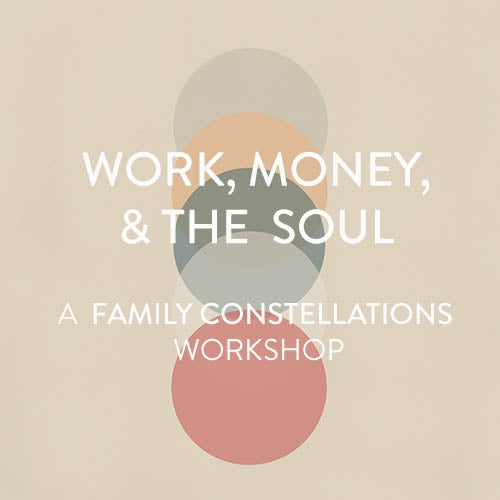 Thursday, October 11th -- Work, Money, & The Soul : A Family Constellation Workshop