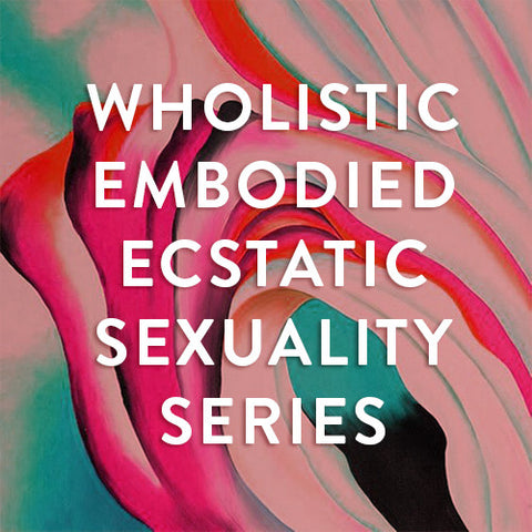 Tuesdays, July 11th-Aug 1st -- Wholistic Embodied Ecstatic Sexuality : A Series