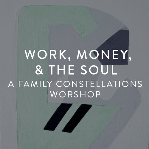 Saturday, July 28th -- Work, Money, & The Soul : A Family Constellation Workshop
