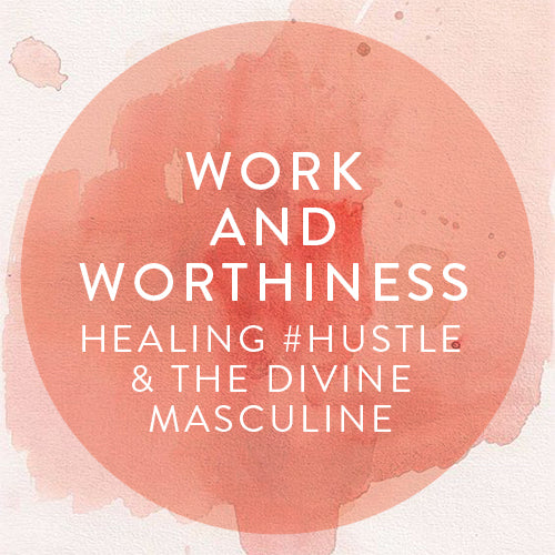 Thursday, May 23rd -- Work & Worthiness: Healing #Hustle & The Divine Masculine