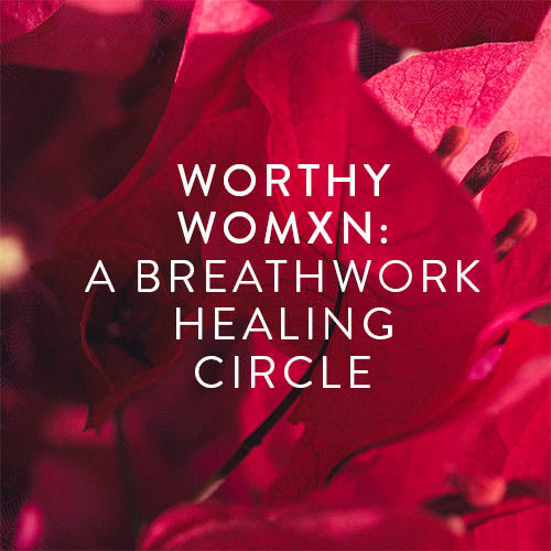 Tuesday, July 30th -- WORTHY WOMXN: A Breathwork Healing Circle