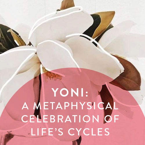 Saturdays February 9th, March 23rd & May 4th -- YONI: A Metaphysical Celebration of Life's Cycles