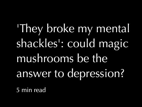 'They broke my mental shackles': could magic mushrooms be the answer to depression?