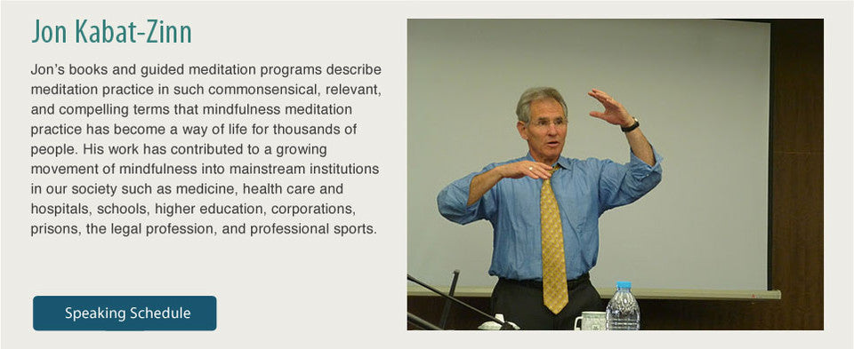 Jon's books and guided meditation programs describe meditation practice in such commonsensical, relevant, and compelling terms that mindfulness meditation practice has become a way of life for thousands of people. His work has contributed to a growing movement of mindfulness into mainstream institutions in our society such as medicine, health care and hospitals, schools, higher education, corporations, prisons, the legal profession, and professional sports.