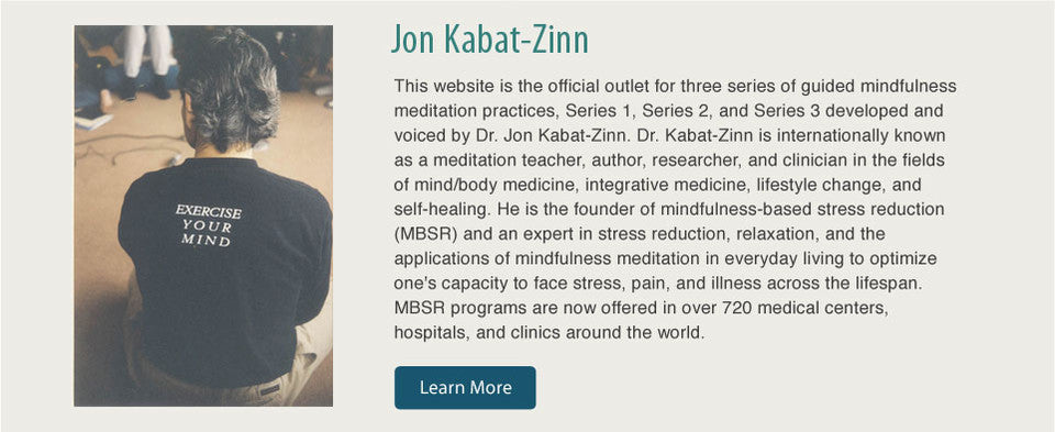 This website is the official outlet for three series of guided mindfulness meditation practices, Series 1, Series 2, and Series 3 developed and voiced by Dr. Jon Kabat-Zinn. Dr. Kabat-Zinn is internationally known as a meditation teacher, author, researcher, and clinician in the fields of mind/body medicine, integrative medicine, lifestyle change, and self-healing. He is the founder of mindfulness-based stress reduction (MBSR) and an expert in stress reduction, relaxation, and the applications of mindfulness meditation in everyday living to optimize one's capacity to face stress, pain, and illness across the lifespan. MBSR programs are now offered in over 720 medical centers, hospitals, and clinics around the world.