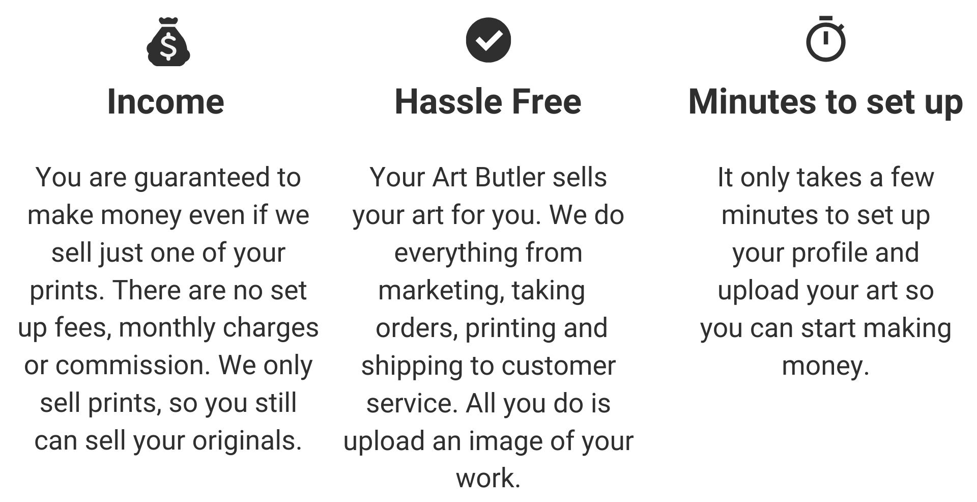Income	Hassle Free	In Minutes  You are guaranteed to make money even if we sell just one of your prints. There are no set up fees, monthly charges or commission. We only sell prints, so you still can sell your originals.	Your Art Butler sells your art for you. We do everything from marketing, taking orders, printing and shipping to customer service. All you do is upload an image of your work.	It only takes a few minutes to set up your profile and upload your art so you can start making money.