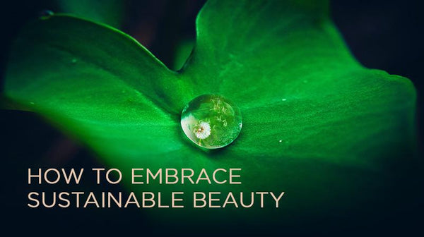 How to Embrace Sustainable Beauty (It's Easier Than You Think!)