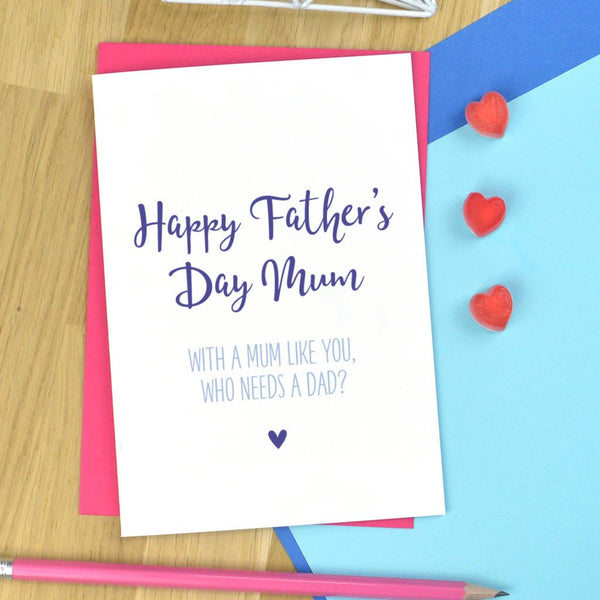 Mum Fathers Day card - who needs a Dad?