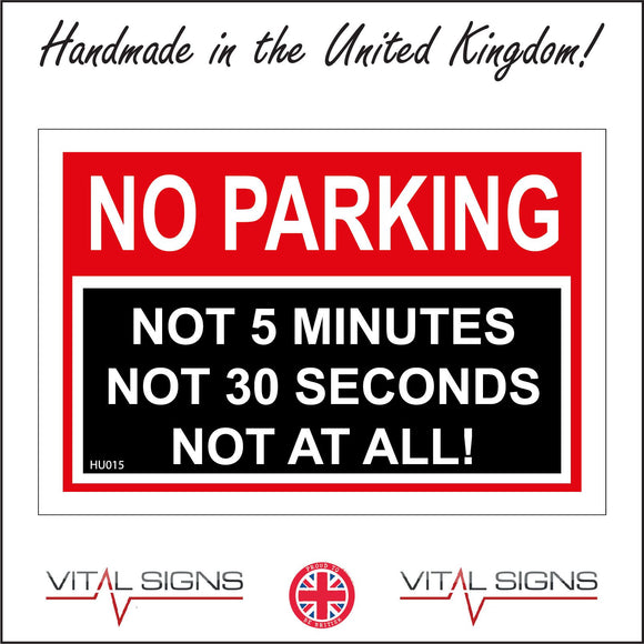HU015 No Parking Not 5 Minutes Not 30 Seconds Not At All Sign