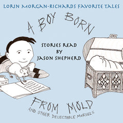 A Boy Born from Mold and Other Delectable Morsels by Lorin Morgan-Richards (the Audiobook - Download)