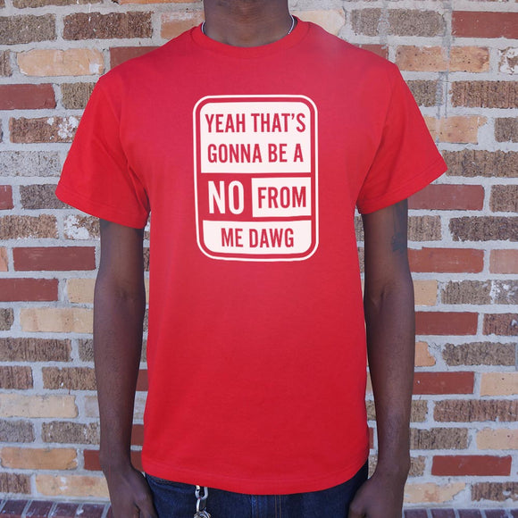 Yeah That's Gonna Be A No From Me Dawg T-Shirt (Mens)