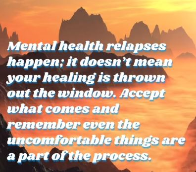 Photo saying: Mental health relapses happen; it doesn't mean your healing is thrown out the window. Accept what comes and remember even the uncomfortable things are a part of the process.