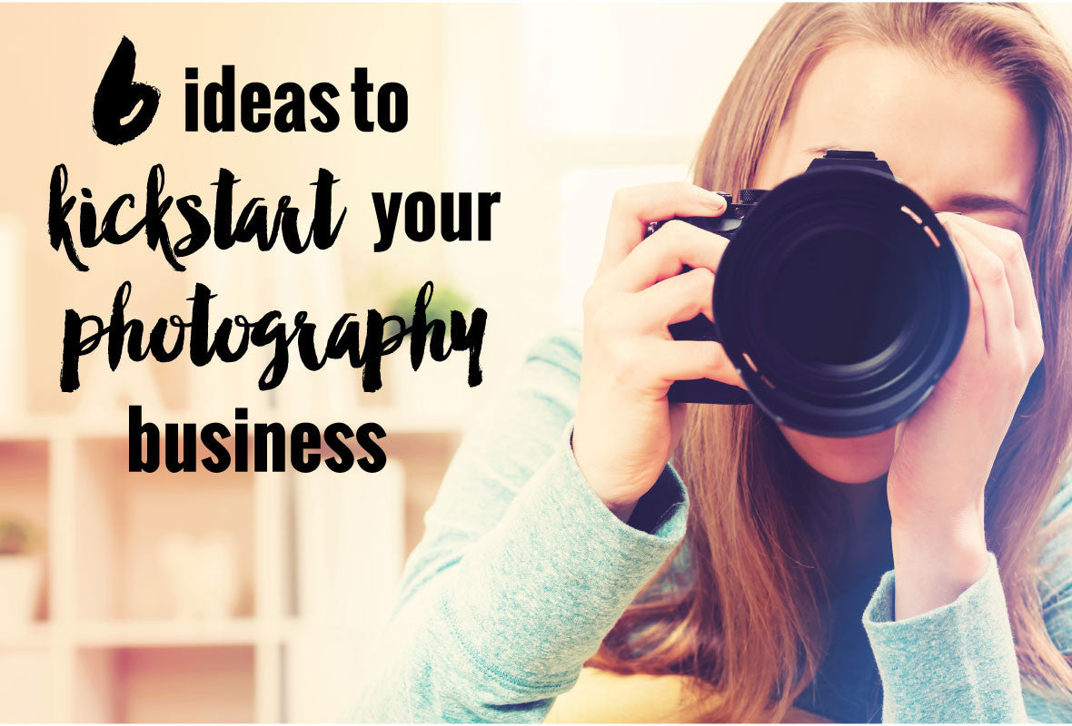6 Ideas To Kickstart Your Photography Business