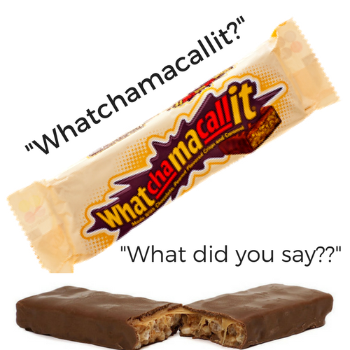 Whatchamacalit....What Did You Say??