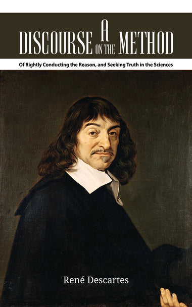 A Discourse on the Method Of Rightly Conducting the Reason, and Seeking Truth in the Sciences