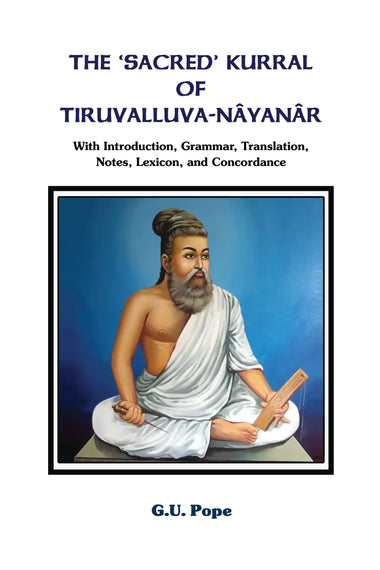 The 'Sacred' Kurral of Tiruvalluva-Nâyanâr with Introduction, Grammar, Translation, Notes, Lexicon, and Concordance