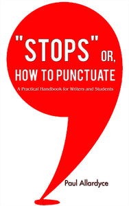 """STOPS"" or, How to Punctuate A Practical Handbook for Writers ans Students"