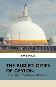 THE BURIED CITIES OF CEYLON : A Guide Book to Anuradhapura and Polonaruwa
