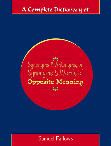 A COMPLETE DICTIONARY OF SYNONYMS AND ANTONYMS, OR SYNONYMS AND WORDS OF OPPOSITE MEANING