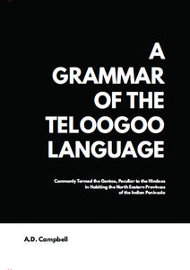 A Grammar of the Teloogoo Language, commonly termed the gentoo, peculiar to the hindoos inhabiting the north eastern provinces of the indian peninsula