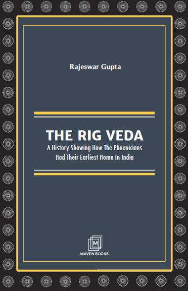 THE RIG VEDA A HISTORY SHOWING HOW THE PHOENICIANS HAD THEIR EARLIEST HOME IN INDIA