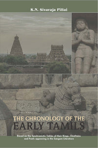 THE CHRONOLOGY OF THE EARLY TAMILS: Based on the Synchronistic Tables of their Kings, Chieftains and Poets appearing in the Sangam Literature