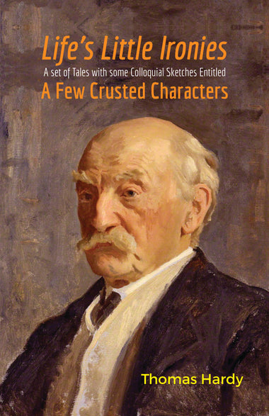 LIFE'S LITTLE IRONIES : A Set of Tales with some Colloquial Sketches Entitled A Few Crusted Characters