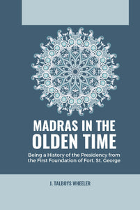 MADRAS IN THE OLDEN TIME BEING A HISTORY OF THE PRESIDENCY FROM THE FIRST FOUNDATION OF FORT. ST. GEORGE