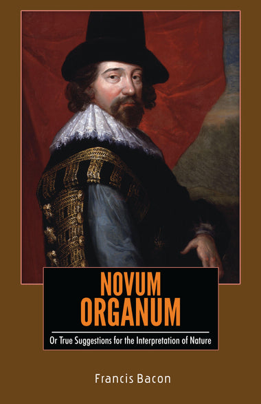NOVUM ORGANUM : Or True Suggestions for the Interpretation of Nature