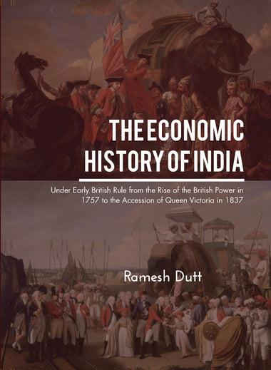 THE ECONOMIC HISTORY OF INDIA UNDER EARLY BRITISH RULE FROM THE RISE OF THE BRITISH POWER IN 1757 TO THE ACCESSION