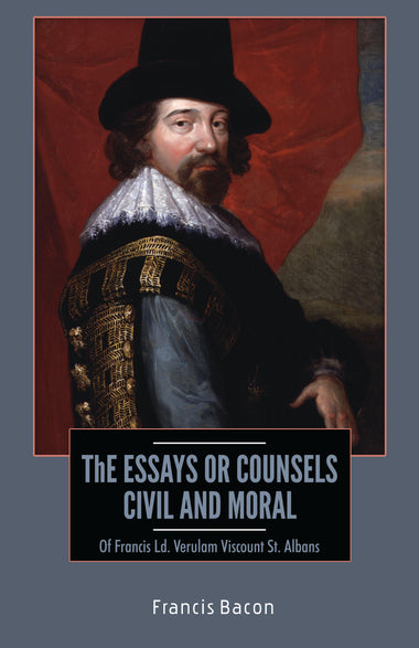 THE ESSAYS OR COUNSELS : Of Francis Ld. Verulam Viscount St. Albans