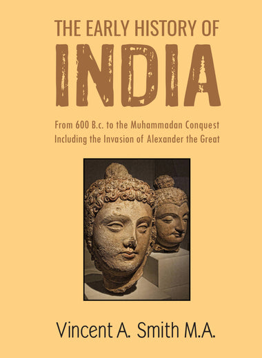 THE EARLY HISTORY OF INDIA FROM 600 B.C. TO THE MUHAMMADAN CONQUEST INCLUDING THE INVASION OF ALEXANDER THE GREAT