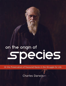 ON THE ORIGIN OF SPECIES : Or the Preservation of Favoured Races in the Struggle for Life