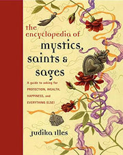 Encyclopedia of Mystics, Saints & Sages: A Guide to Asking for Protection, Wealth, Happiness, and Everything Else! by Judika Illes