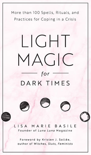 Light Magic for Dark Times: More than 100 Spells, Rituals, and Practices for Coping in a Crisis Light Magic for Dark Times: More than 100 Spells, Rituals, and Practices for Coping in a Crisis by Lisa Marie Basile