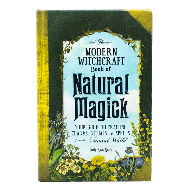 The Modern Witchcraft Book of Natural Magick - Your Guide to Crafting Charms, Rituals, & Spells from the Natural World