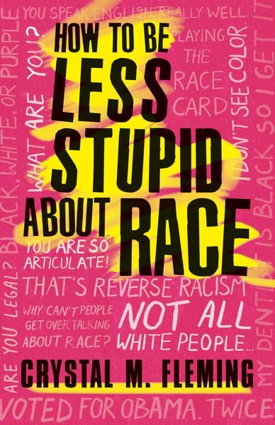 How To Be Less Stupid About Race by Crystal M. Flemming